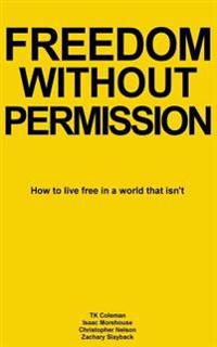 Freedom Without Permission: How to Live Free in a World That Isn't