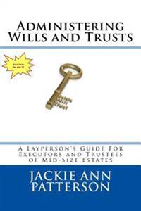 Administering Wills and Trusts: A Layperson's Guide for Executors and Trustees of Mid-Sized Estates