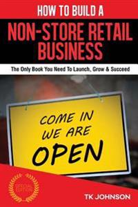 How to Build a Non-Store Retail Business (Special Edition): The Only Book You Need to Launch, Grow & Succeed