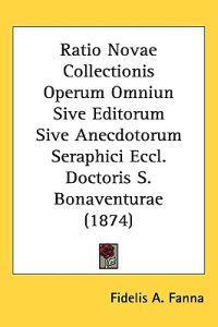 Ratio Novae Collectionis Operum Omniun Sive Editorum Sive Anecdotorum Seraphici Eccl. Doctoris S. Bonaventurae