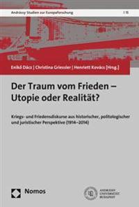 Der Traum Vom Frieden - Utopie Oder Realitat?: Kriegs- Und Friedensdiskurse Aus Historischer, Politologischer Und Juristischer Perspektive (1914-2014)