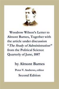 "Woodrow Wilson's Letter to Almont Barnes: Together with the Article Under Discussion, ""the Study of Administration"" from the Political Science Quarter"
