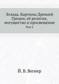 Ellada. Kartiny Drevnej Gretsii, Eyo Religiya, Moguschestvo I Prosveschenie Tom 2