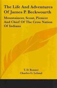 The Life and Adventures of James P. Beckwourth, Mountaineer, Scout, Pioneer and Chief of the Crow Nation of Indians