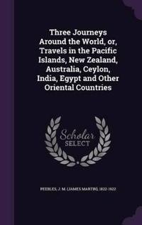 Three Journeys Around the World, Or, Travels in the Pacific Islands, New Zealand, Australia, Ceylon, India, Egypt and Other Oriental Countries