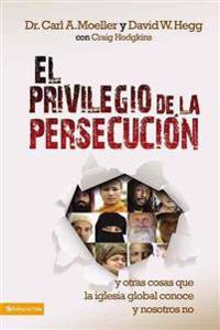 El Privilegio de la Persecución: Y Otras Cosas Que La Iglesia Global Conoce y Nosotros No = The Privilege of Persecution