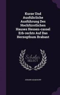 Kurze Und Ausfuhrliche Ausfuhrung Des Hochfurstlichen Hauses Hessen-Cassel Erb-Rechts Auf Das Herzogthum Brabant