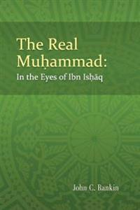 The Real Muhammad: In the Eyes of Ibn Ishaq