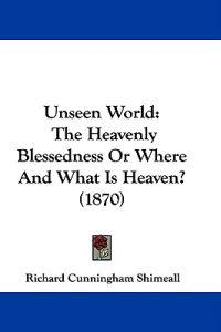 Unseen World: The Heavenly Blessedness Or Where And What Is Heaven? (1870)