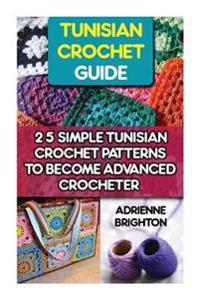 Tunisian Crochet Guide: 25 Simple Tunisian Crochet Patterns to Become an Advanced Crocheter: Tunisian Crochet, How to Crochet, Crochet Stitche