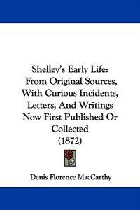 Shelley's Early Life: From Original Sources, With Curious Incidents, Letters And Writings Now First Published Or Collected (1872)