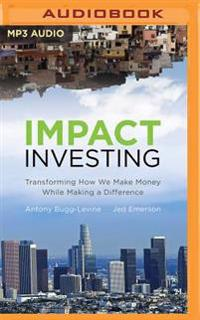Impact Investing: Transforming How We Make Money While Making a Difference
