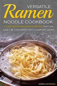 Versatile Ramen Noodle Cookbook: 25 Delicious Ramen Noodle Recipes That Can Easily Be Converted Into Complete Dishes - Never Use Ramen Noodle for Just