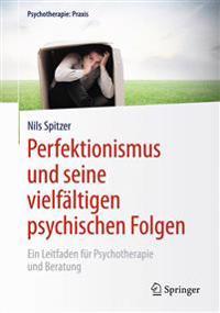 Perfektionismus Und Seine Vielfaltigen Psychischen Folgen: Ein Leitfaden Fur Psychotherapie Und Beratung