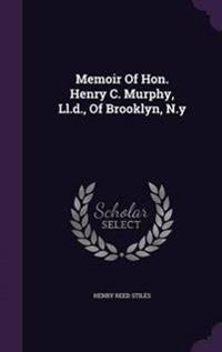 Memoir of Hon. Henry C. Murphy, LL.D., of Brooklyn, N.y