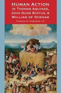 Human Action in Thomas Aquinas, John Duns Scotus, & William of Ockham