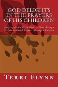 God Delights in the Prayers of His Children: Praying God's Word Back to Him Through Scripture-Based Prayers Abridged Edition