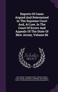 Reports of Cases Argued and Determined in the Supreme Court And, at Law, in the Court of Errors and Appeals of the State of New Jersey, Volume 66