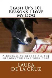 Leash Up's 101 Reasons I Love My Dog: A Journal to Record All the Reasons You Love Your Dog!