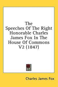 The Speeches Of The Right Honorable Charles James Fox In The House Of Commons V2 (1847)