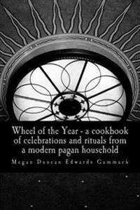 Wheel of the Year: A Cookbook of Celebrations and Rituals from a Modern Pagan Household