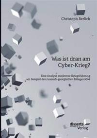 Was Ist Dran Am Cyber-Krieg? Eine Analyse Moderner Kriegsfuhrung Am Beispiel Des Russisch-Georgischen Krieges 2008