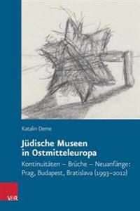 Judische Museen in Ostmitteleuropa: Kontinuitaten - Bruche - Neuanfange: Prag, Budapest, Bratislava (1993-2012)