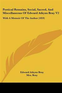 Poetical Remains, Social, Sacred, and Miscellaneous of Edward Atkyns Bray