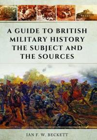 A Guide to British Military History: The Subject and the Sources