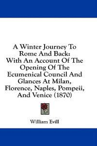 A Winter Journey To Rome And Back: With An Account Of The Opening Of The Ecumenical Council And Glances At Milan, Florence, Naples, Pompeii, And Venic