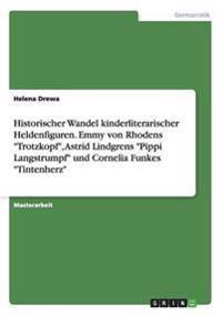 """Historischer Wandel kinderliterarischer Heldenfiguren. Emmy von Rhodens """"Trotzkopf"""", Astrid Lindgrens """"Pippi Langstrumpf"""" und Cornelia Funkes """"Tintenherz"""""""