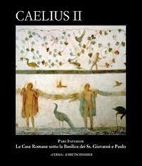 Caelius II: Pars Inferior. Le Case Romane Sotto La Basilica Dei SS. Giovanni E Paolo