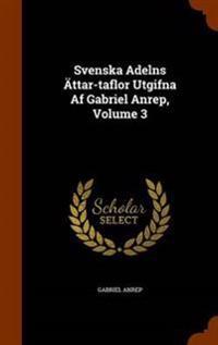 Svenska Adelns Attar-Taflor Utgifna AF Gabriel Anrep, Volume 3