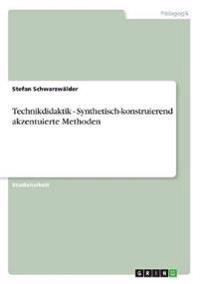 Technikdidaktik - Synthetisch-Konstruierend Akzentuierte Methoden