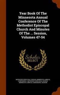 Year Book of the Minnesota Annual Conference of the Methodist Episcopal Church and Minutes of the ... Session, Volumes 47-54