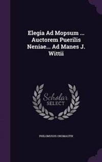 Elegia Ad Mopsum ... Auctorem Puerilis Neniae... Ad Manes J. Wittii