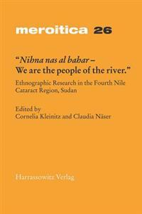 Nihna NAS Al-Bahar - We Are the People of the River: Ethnographic Research in the Fourth Nile Cataract Region, Sudan