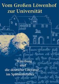 Vom Grossen Lowenhof Zur Universitat: Wurzburg Und Die Deutsche Literatur Im Spatmittelalter