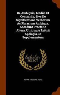 de Ambiguis, Mediis Et Contrariis, Sive de Significatione Verborum AC Phrasium Ambigua. Accedunt Praefatio Altera, Utriusque Reitzii Apologia, Et Supplementum