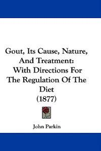 Gout, Its Cause, Nature, and Treatment