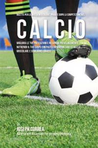 Ricette Per La Massa Muscolare, Prima E Dopo La Competizione Nel Calcio: Migliora Le Tue Prestazioni E Recupera Piu Velocemente Nutrendo Il Tuo Corpo