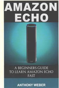 Amazon Echo: A Beginners Guide to Learn Amazon Echo Fast