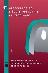 Perspectives Sur La Recherche Theologique Contemporaine: Conferences de L'Ecole Doctorale En Theologie (2002-2004)