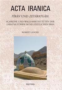 Piran Und Zeyaratgah: Schreine Und Wallfahrtsstatten Der Zarathustrier Im Neuzeitlichen Iran