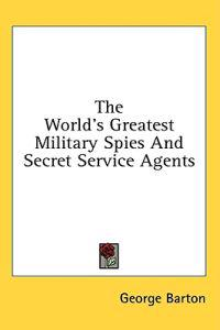 The World's Greatest Military Spies and Secret Service Agents
