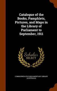 Catalogue of the Books, Pamphlets, Pictures, and Maps in the Library of Parliament to September, 1911