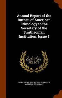 Annual Report of the Bureau of American Ethnology to the Secretary of the Smithsonian Institution, Issue 3
