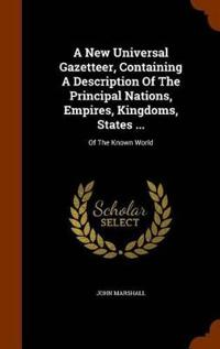 A New Universal Gazetteer, Containing a Description of the Principal Nations, Empires, Kingdoms, States ...