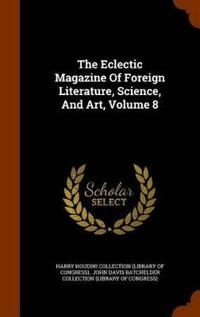 The Eclectic Magazine of Foreign Literature, Science, and Art, Volume 8