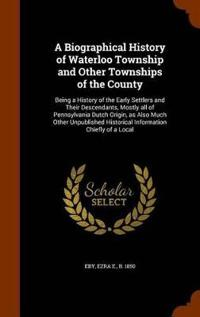 A Biographical History of Waterloo Township and Other Townships of the County